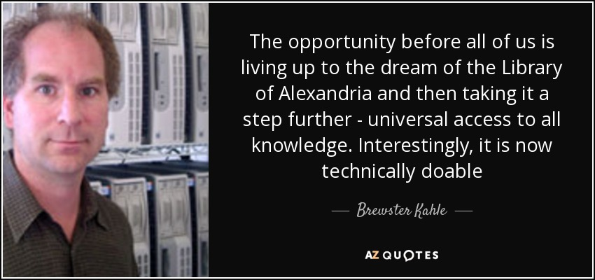 The opportunity before all of us is living up to the dream of the Library of Alexandria and then taking it a step further - universal access to all knowledge. Interestingly, it is now technically doable - Brewster Kahle