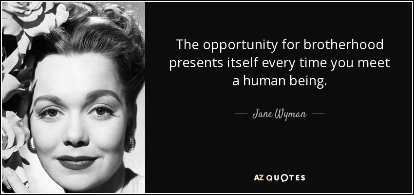 The opportunity for brotherhood presents itself every time you meet a human being. - Jane Wyman