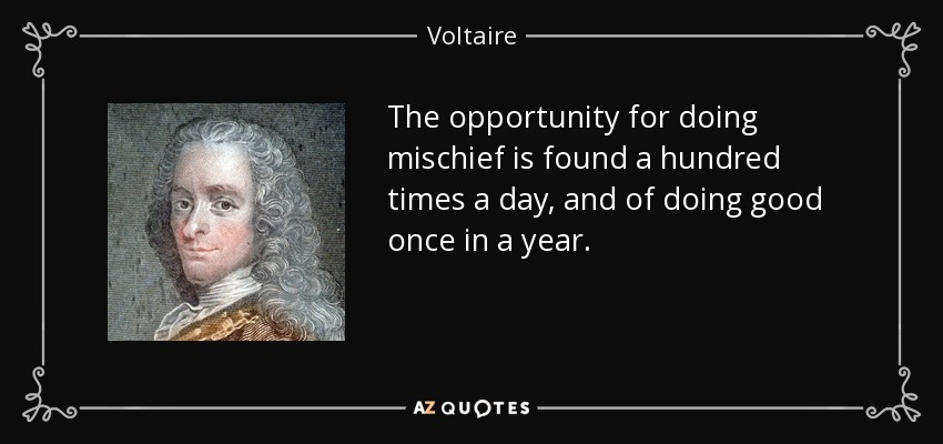 The opportunity for doing mischief is found a hundred times a day, and of doing good once in a year. - Voltaire