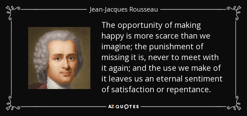 The opportunity of making happy is more scarce than we imagine; the punishment of missing it is, never to meet with it again; and the use we make of it leaves us an eternal sentiment of satisfaction or repentance. - Jean-Jacques Rousseau