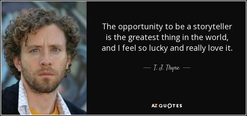 The opportunity to be a storyteller is the greatest thing in the world, and I feel so lucky and really love it. - T. J. Thyne