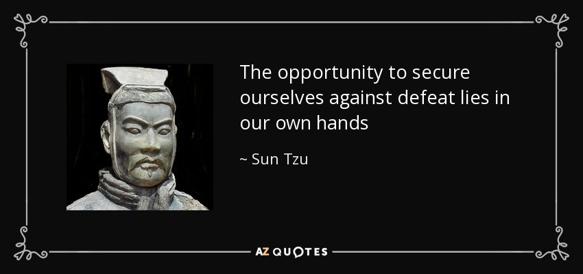 The opportunity to secure ourselves against defeat lies in our own hands - Sun Tzu