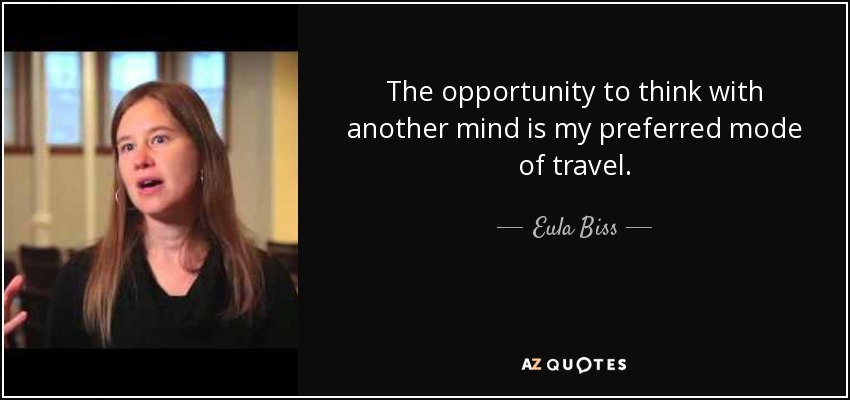 The opportunity to think with another mind is my preferred mode of travel. - Eula Biss