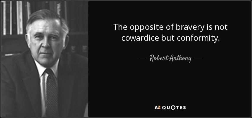 The opposite of bravery is not cowardice but conformity. - Robert Anthony