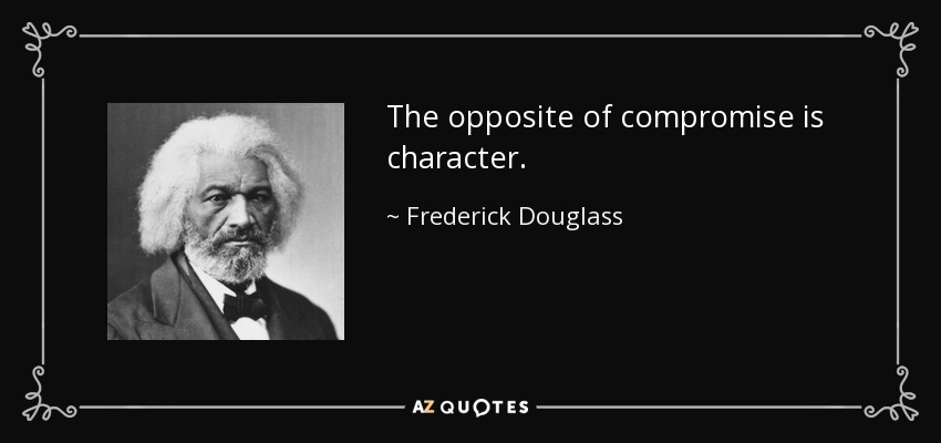 The opposite of compromise is character. - Frederick Douglass