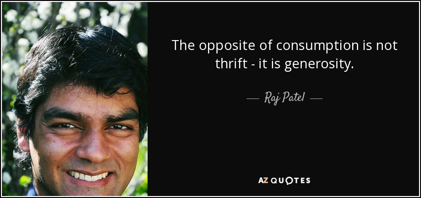 The opposite of consumption is not thrift - it is generosity. - Raj Patel