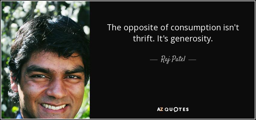 The opposite of consumption isn't thrift. It's generosity. - Raj Patel