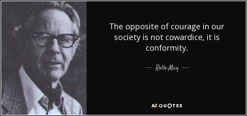 The opposite of courage in our society is not cowardice, it is conformity. - Rollo May