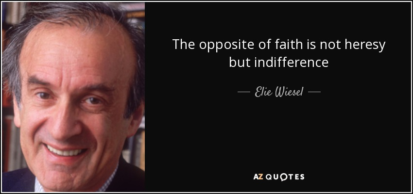 The opposite of faith is not heresy but indifference - Elie Wiesel