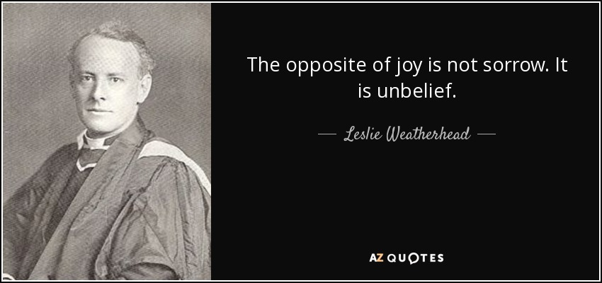 The opposite of joy is not sorrow. It is unbelief. - Leslie Weatherhead
