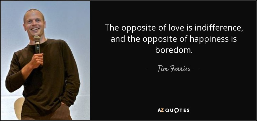 The opposite of love is indifference, and the opposite of happiness is boredom. - Tim Ferriss