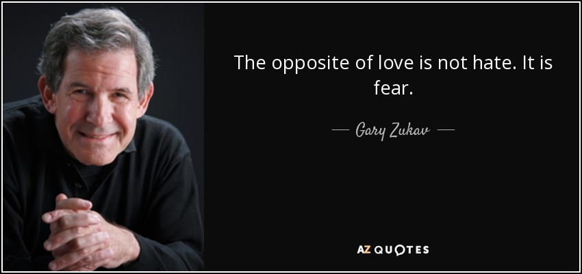 The opposite of love is not hate. It is fear. - Gary Zukav