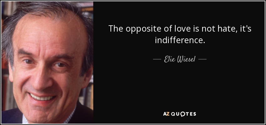 The opposite of love is not hate, it's indifference. - Elie Wiesel