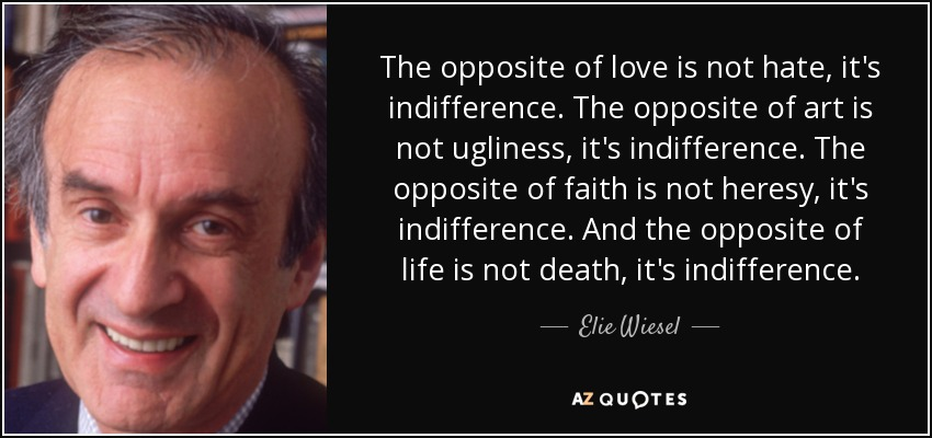 The opposite of love is not hate, it's indifference. The opposite of art is not ugliness, it's indifference. The opposite of faith is not heresy, it's indifference. And the opposite of life is not death, it's indifference. - Elie Wiesel