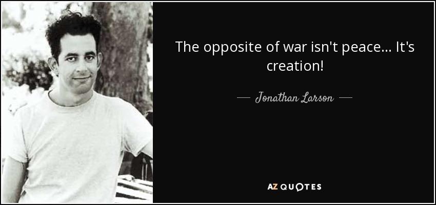The opposite of war isn't peace... It's creation! - Jonathan Larson