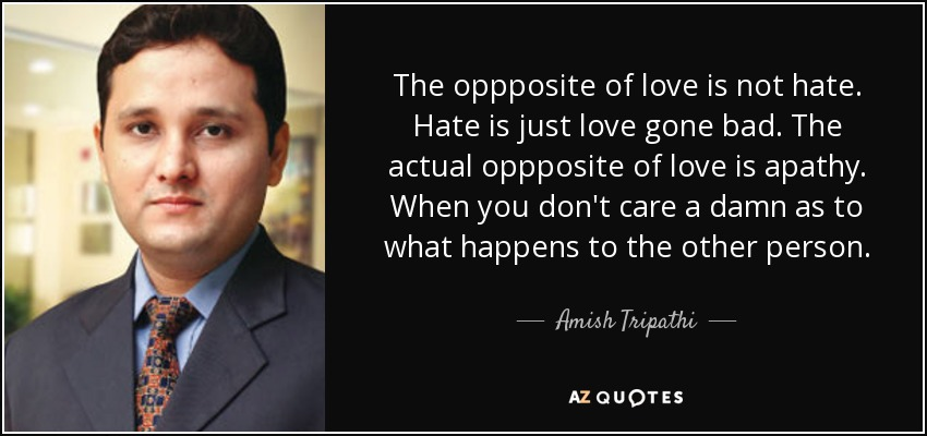The oppposite of love is not hate. Hate is just love gone bad. The actual oppposite of love is apathy. When you don't care a damn as to what happens to the other person. - Amish Tripathi