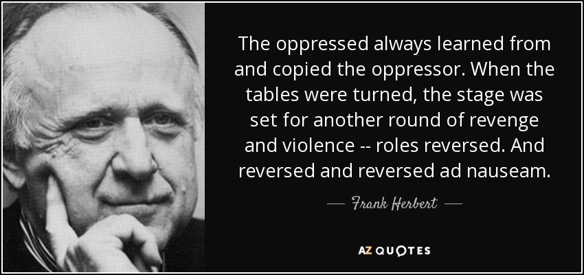 The oppressed always learned from and copied the oppressor. When the tables were turned, the stage was set for another round of revenge and violence -- roles reversed. And reversed and reversed ad nauseam. - Frank Herbert