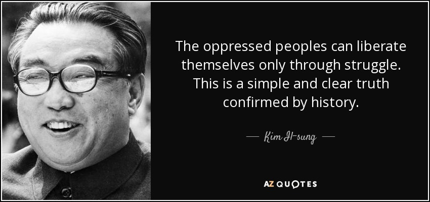 The oppressed peoples can liberate themselves only through struggle. This is a simple and clear truth confirmed by history. - Kim Il-sung