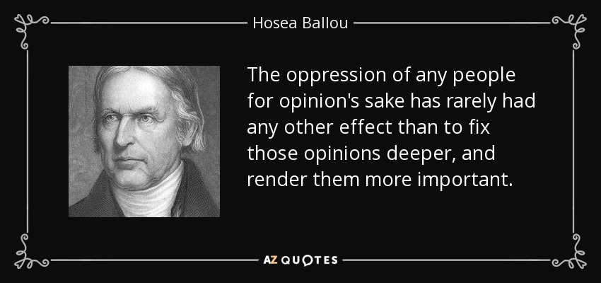 The oppression of any people for opinion's sake has rarely had any other effect than to fix those opinions deeper, and render them more important. - Hosea Ballou