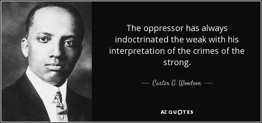 The oppressor has always indoctrinated the weak with his interpretation of the crimes of the strong. - Carter G. Woodson