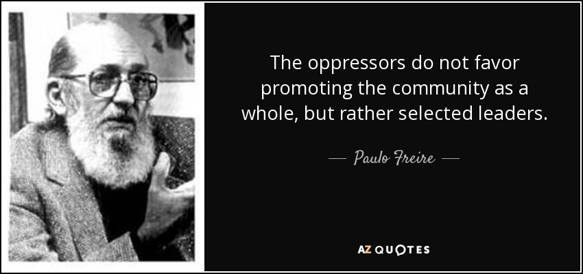 The oppressors do not favor promoting the community as a whole, but rather selected leaders. - Paulo Freire