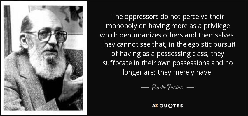 The oppressors do not perceive their monopoly on having more as a privilege which dehumanizes others and themselves. They cannot see that, in the egoistic pursuit of having as a possessing class, they suffocate in their own possessions and no longer are; they merely have. - Paulo Freire