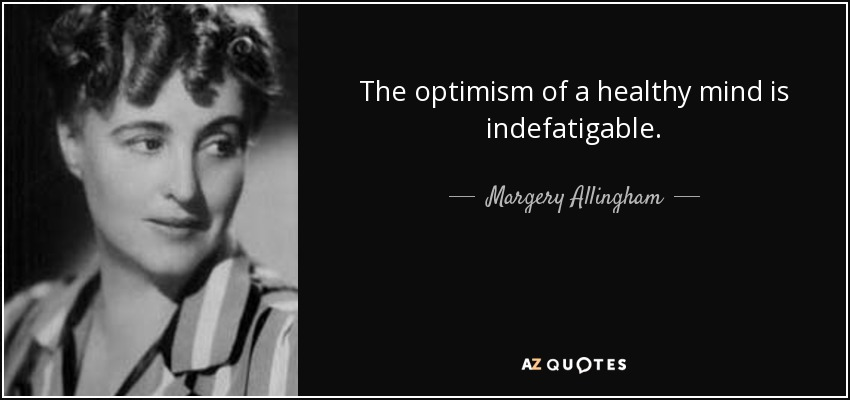 The optimism of a healthy mind is indefatigable. - Margery Allingham