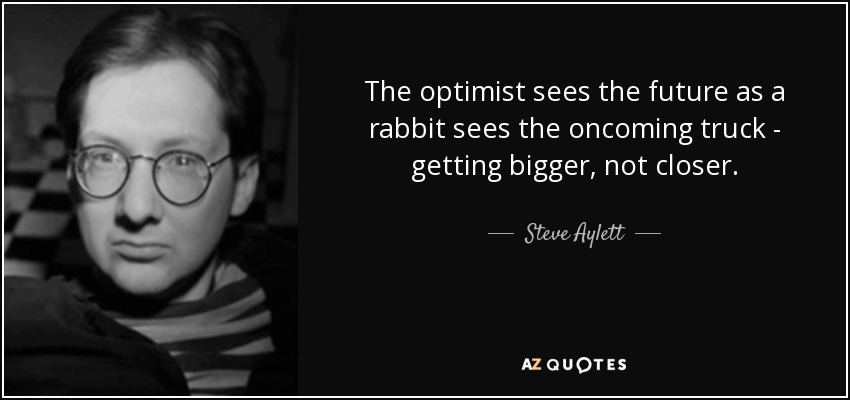 The optimist sees the future as a rabbit sees the oncoming truck - getting bigger, not closer. - Steve Aylett