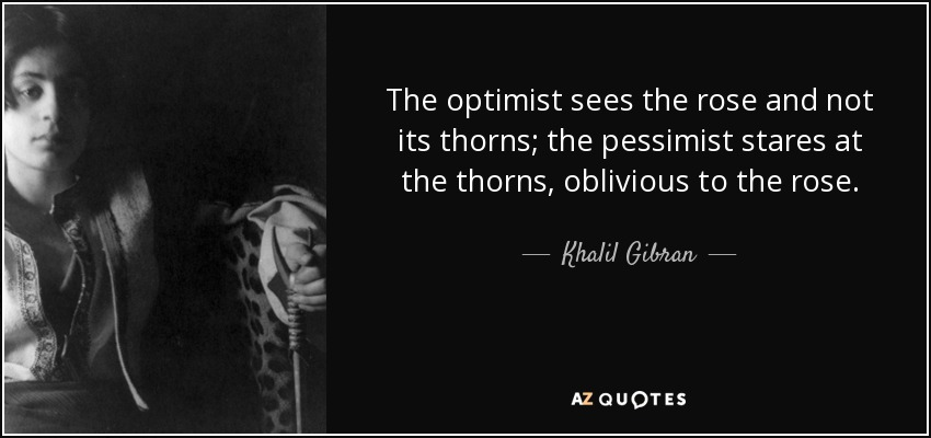 The optimist sees the rose and not its thorns; the pessimist stares at the thorns, oblivious to the rose. - Khalil Gibran