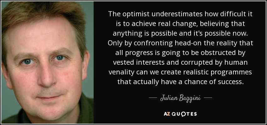 The optimist underestimates how difficult it is to achieve real change, believing that anything is possible and it's possible now. Only by confronting head-on the reality that all progress is going to be obstructed by vested interests and corrupted by human venality can we create realistic programmes that actually have a chance of success. - Julian Baggini