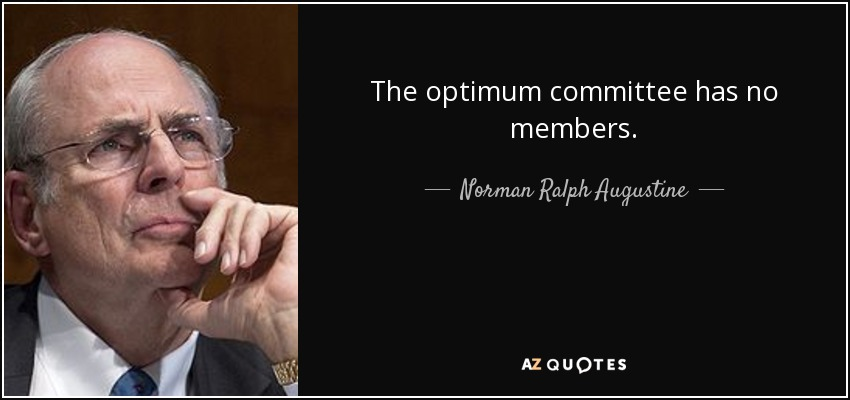The optimum committee has no members. - Norman Ralph Augustine