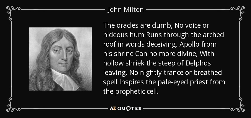 The oracles are dumb, No voice or hideous hum Runs through the arched roof in words deceiving. Apollo from his shrine Can no more divine, With hollow shriek the steep of Delphos leaving. No nightly trance or breathed spell Inspires the pale-eyed priest from the prophetic cell. - John Milton