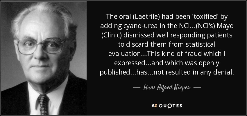 The oral (Laetrile) had been 'toxified' by adding cyano-urea in the NCI...(NCI's) Mayo (Clinic) dismissed well responding patients to discard them from statistical evaluation...This kind of fraud which I expressed...and which was openly published...has...not resulted in any denial. - Hans Alfred Nieper