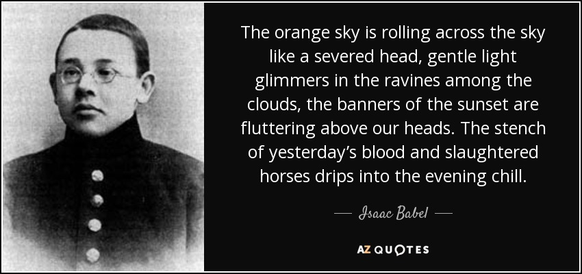The orange sky is rolling across the sky like a severed head, gentle light glimmers in the ravines among the clouds, the banners of the sunset are fluttering above our heads. The stench of yesterday's blood and slaughtered horses drips into the evening chill. - Isaac Babel
