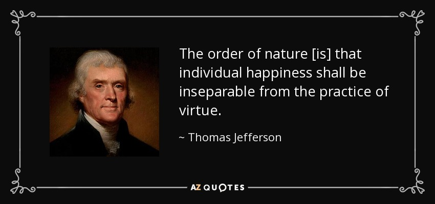 The order of nature [is] that individual happiness shall be inseparable from the practice of virtue. - Thomas Jefferson