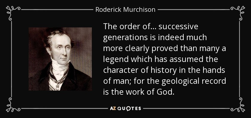 The order of ... successive generations is indeed much more clearly proved than many a legend which has assumed the character of history in the hands of man; for the geological record is the work of God. - Roderick Murchison