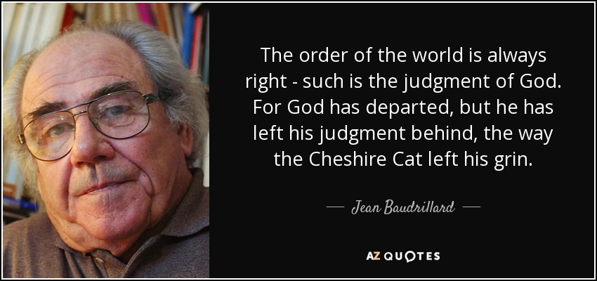 The order of the world is always right - such is the judgment of God. For God has departed, but he has left his judgment behind, the way the Cheshire Cat left his grin. - Jean Baudrillard
