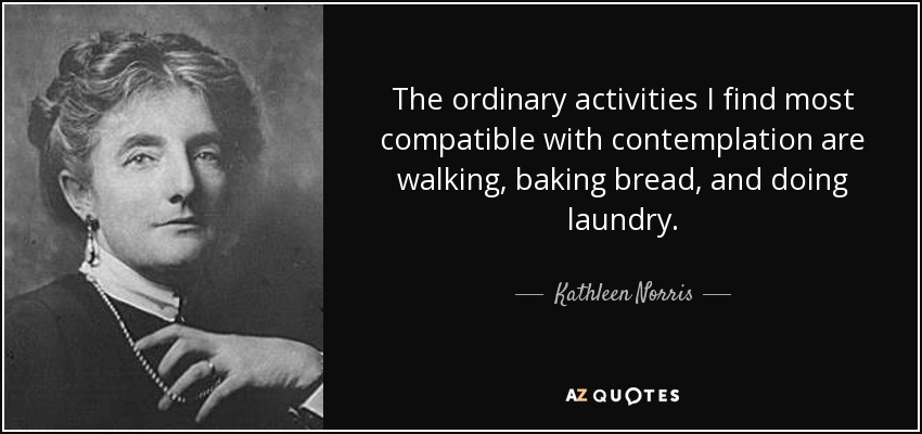 The ordinary activities I find most compatible with contemplation are walking, baking bread, and doing laundry. - Kathleen Norris