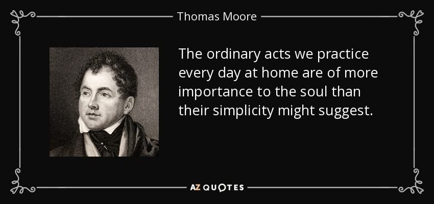 The ordinary acts we practice every day at home are of more importance to the soul than their simplicity might suggest. - Thomas Moore