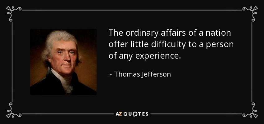 The ordinary affairs of a nation offer little difficulty to a person of any experience. - Thomas Jefferson