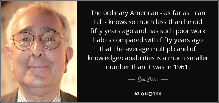 The ordinary American - as far as I can tell - knows so much less than he did fifty years ago and has such poor work habits compared with fifty years ago that the average multiplicand of knowledge/capabilities is a much smaller number than it was in 1961. - Ben Stein