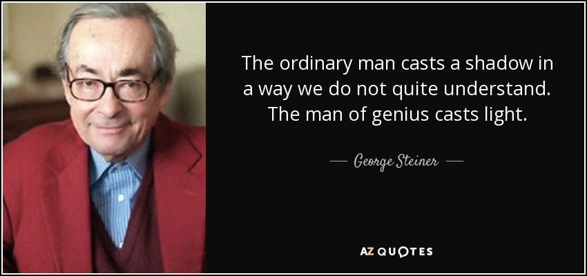 The ordinary man casts a shadow in a way we do not quite understand. The man of genius casts light. - George Steiner