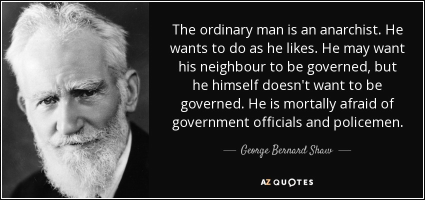 The ordinary man is an anarchist. He wants to do as he likes. He may want his neighbour to be governed, but he himself doesn't want to be governed. He is mortally afraid of government officials and policemen. - George Bernard Shaw
