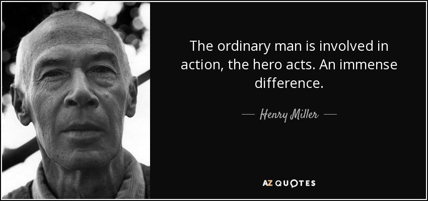 The ordinary man is involved in action, the hero acts. An immense difference. - Henry Miller