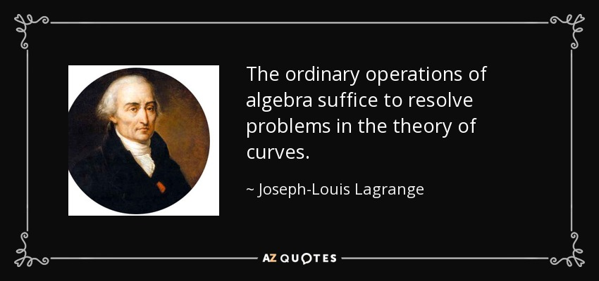 The ordinary operations of algebra suffice to resolve problems in the theory of curves. - Joseph-Louis Lagrange