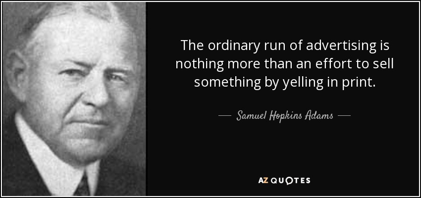 The ordinary run of advertising is nothing more than an effort to sell something by yelling in print. - Samuel Hopkins Adams