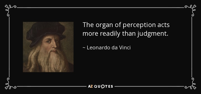 The organ of perception acts more readily than judgment. - Leonardo da Vinci