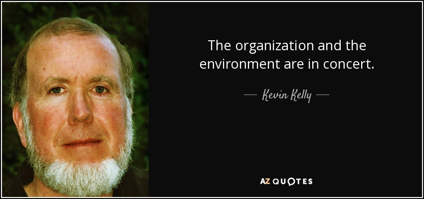 The organization and the environment are in concert. - Kevin Kelly