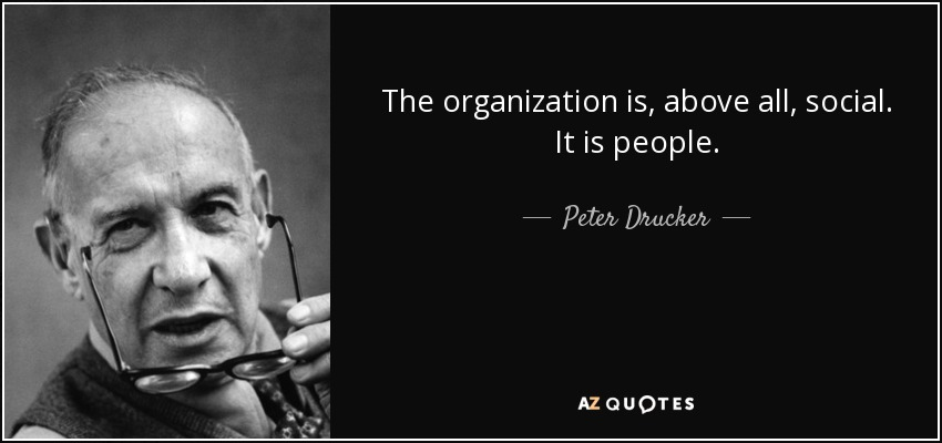 The organization is, above all, social. It is people. - Peter Drucker