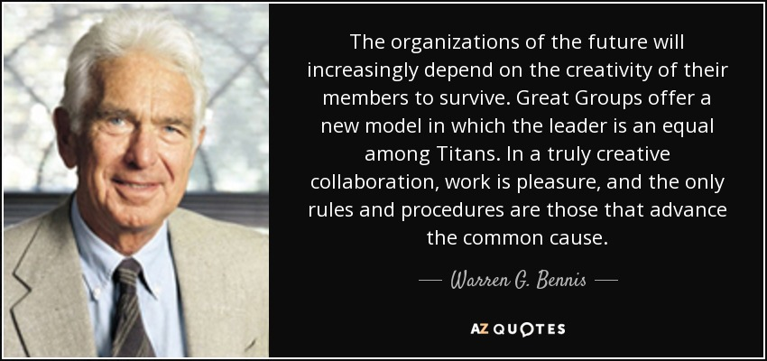 The organizations of the future will increasingly depend on the creativity of their members to survive. Great Groups offer a new model in which the leader is an equal among Titans. In a truly creative collaboration, work is pleasure, and the only rules and procedures are those that advance the common cause. - Warren G. Bennis